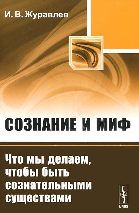 И. В. Журавлев. Сознание и миф. Что мы делаем, чтобы быть сознательными существами