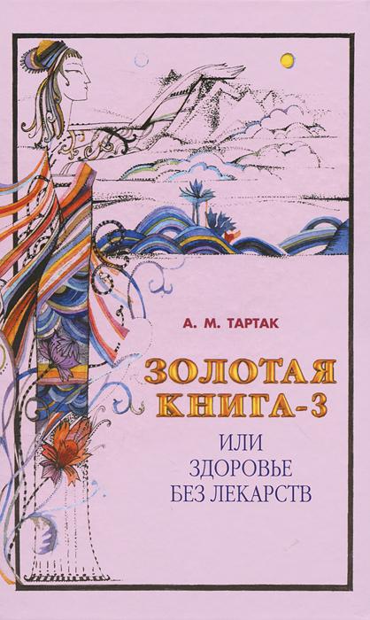 А. М. Тартак Золотая книга-3, или Здоровье без лекарств а м тартак золотая книга или здоровье без лекарств