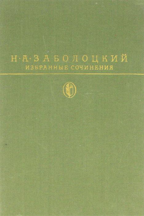 Н. А. Заболоцкий Н. А. Заболоцкий. Избранные сочинения н заболоцкий н заболоцкий стихотворения
