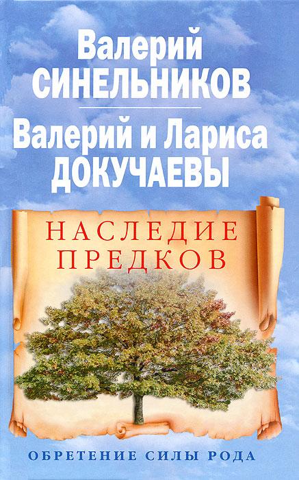 Валерий Синельников, Валерий Докучаев, Лариса Докучаева Наследие предков. Обретение силы Рода синельников в докучаев в докучаева л наследие предков обретение силы рода