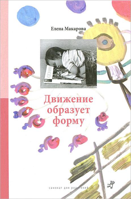 Елена Макарова Движение образует форму макарова е как вылепить отфыркивание в 3 х томах том 2 в начале было детство