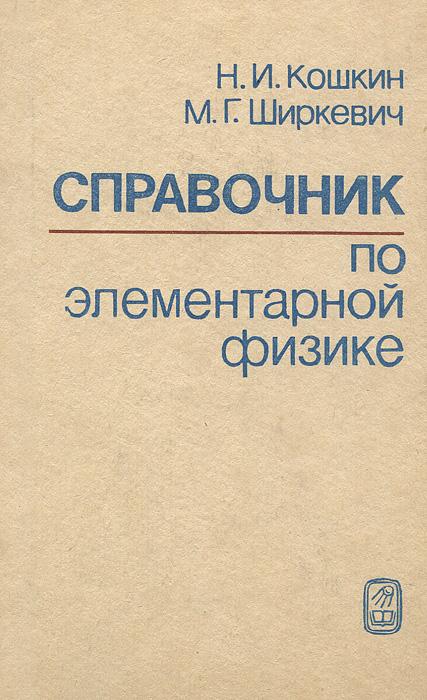 Н. И. Кошкин, М. Г. Ширкевич Справочник по элементарной физике