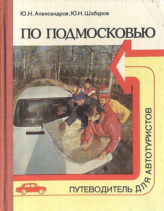 Ю. Н. Александров, Ю. Н. Шабуров По Подмосковью. Путеводитель для автотуристов