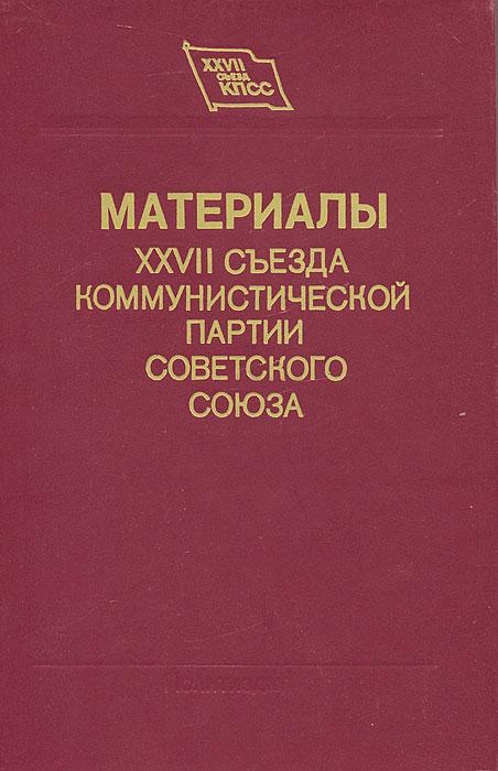 Материалы XXVII съезда Коммунистической партии Советского Союза история коммунистической партии советского союза
