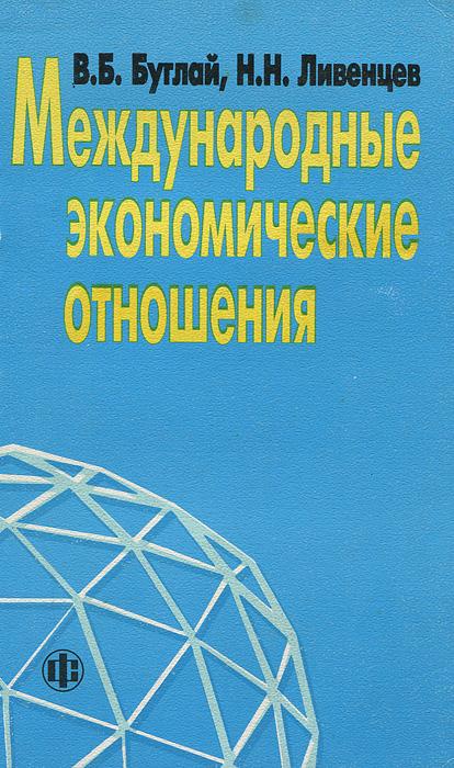 В. Б. Буглай, Н. Н. Ливенцев Международные экономические отношения авторский коллектив международные экономические отношения