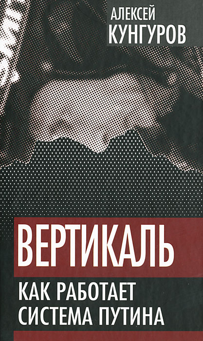 Алексей Кунгуров Вертикаль. Как работает система Путина
