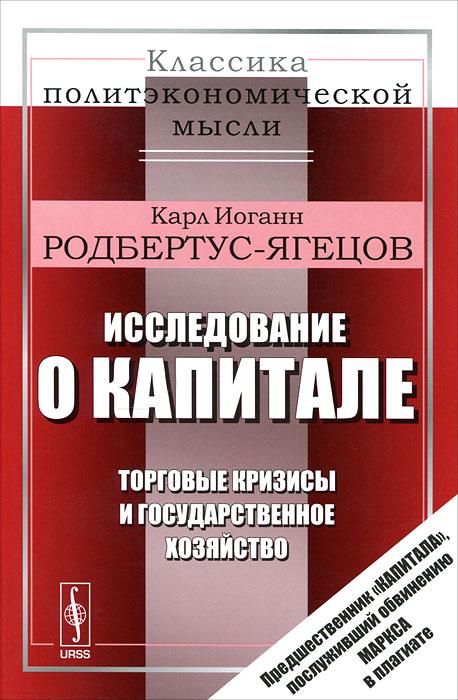 Карл Иоганн Родбертус-Ягецов Исследование о капитале. Торговые кризисы и государственное хозяйство