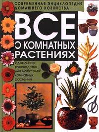 Автор не указан Все о комнатных растениях. Идеальное руководство для любителей комнатных растений