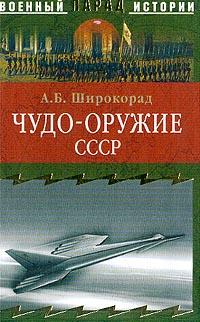 Александр Борисович Широкорад Чудо-оружие СССР: Тайны советского оружия