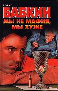 Борис Бабкин Мы не мафия, мы хуже