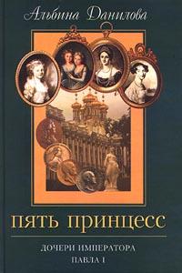 Альбина Данилова Пять принцесс. Дочери императора Павла I