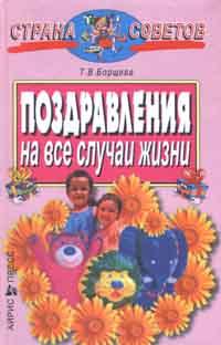 Т. В. Борщева Поздравления на все случаи жизни