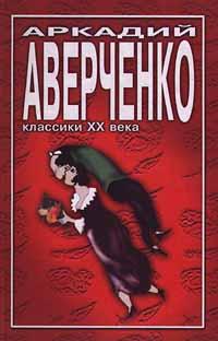Аркадий Аверченко Аркадий Аверченко. Избранное аркадий аверченко еще воспоминания о чехове