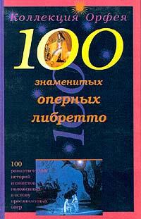 Автор не указан 100 знаменитых оперных либретто