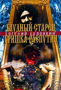 Евгений Белянкин Блудный старец Гришка Распутин. Роман-хроника об интимных похождениях `святого царедворца`