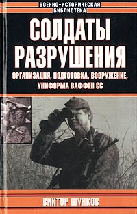 Виктор Шунков Солдаты разрушения. Организация, подготовка, вооружение, униформа ваффен СС