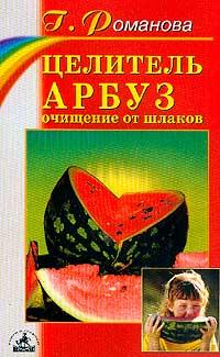 Романова Г. Целитель арбуз: Очищение от шлаков