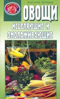 Артемова А. Овощи исцеляющие и омолаживающие артемова а изумруд камень целебного сияния