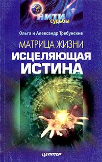 АлександрТребунский, Ольга Требунская Матрица жизни. Исцеляющая истина