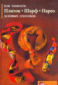 Как завязать платок, шарф, парео. 30 новых способов В книге дано поэтапное описание...