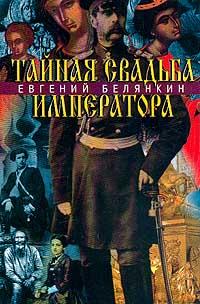 Евгений Белянкин Тайная свадьба императора. Роман о трагической любви императора Александра II