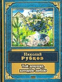 Николай Рубцов Той девушке, которую люблю