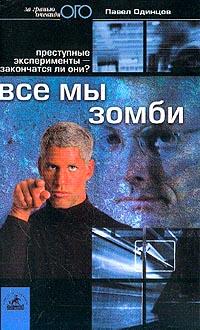Павел Одинцов Все мы зомби. Преступные эксперименты - закончатся ли они? Журналистское расследование