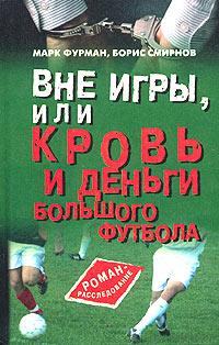 Марк Фурман, Борис Смирнов Вне игры, или Кровь и деньги большого футбола