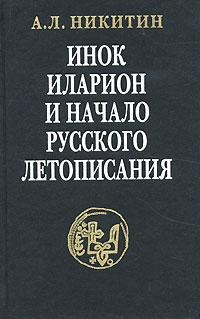А. Л. Никитин Инок Иларион и начало русского летописания