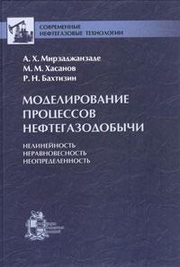 А. Х. Мирзаджанзаде, М. М. Хасанов, Р. Н. Бахтизин Моделирование процессов нефтегазодобычи. Нелинейность, неравновесность, неопределенность