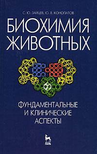 С. Ю. Зайцев, Ю. В. Конопатов. Биохимия животных. Фундаментальные и клинические аспекты