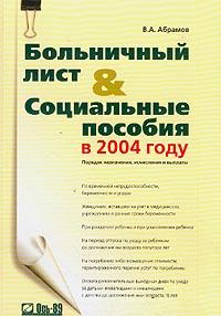 Абрамов В.А.. Больничный лист и социальные пособия в 2004 году