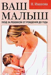 Иванова Н.В. Ваш малыш: Уход за ребенком от рождения до года ваш малыш день за днем от рождения до года