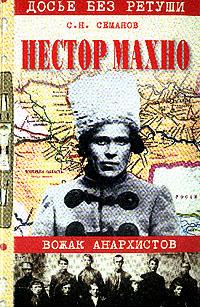 Семанов С.Н. Нестор Махно: Вожак анархистов: Новое прочтение по новым материалам