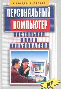 Косцов А.В., Косцов В.В. Персональный компьютер: Настольная книга пользователя