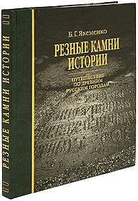 Б. Г. Якеменко Резные камни истории. Путешествие по древним русским городам