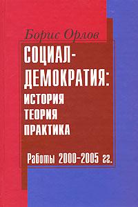 Борис Орлов Социал-демократия. История, теория, практика. Работы 2000-2005 гг.