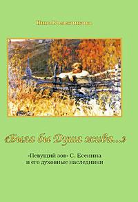 """Книга """"Была бы Душа жива..."""". """"Певущий зов"""" С. Есенина и его духовные наследники. Нина Коленчикова"""