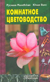 Руслана Милевская, Юлия Виес Комнатное цветоводство коллектив авторов комнатное цветоводство
