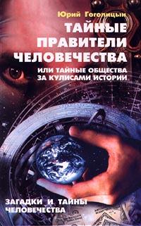 Юрий Гоголицын Тайные правители человечества, или Тайные общества за кулисами истории. Загадки и тайны человечества