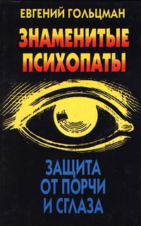 Евгений Гольцман Знаменитые психопаты. Защита от порчи и сглаза