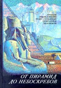 Автор не указан От пирамид до небоскребов. Краткая энциклопедия чудес, созданных природой и человеком