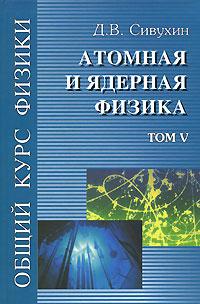 Д. В. Сивухин Общий курс физики. Том 5. Атомная и ядерная физика д в сивухин общий курс физики том 1 механика учебное пособие