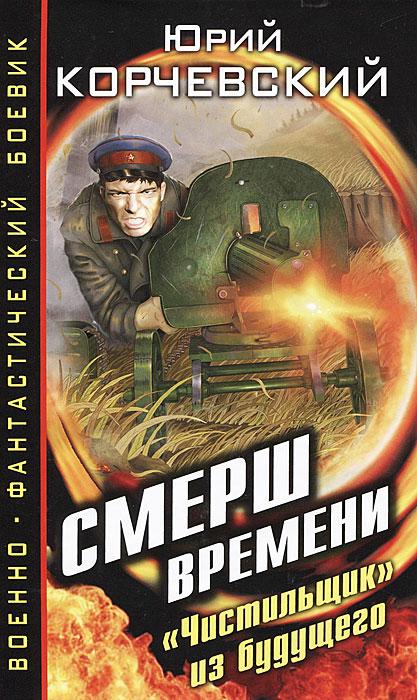 """Юрий Корчевский Смерш времени. """"Чистильщик"""" из будущего"""