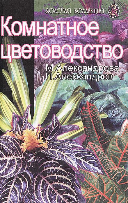 М. Александрова, П. Александров Комнатное цветоводство коллектив авторов комнатное цветоводство