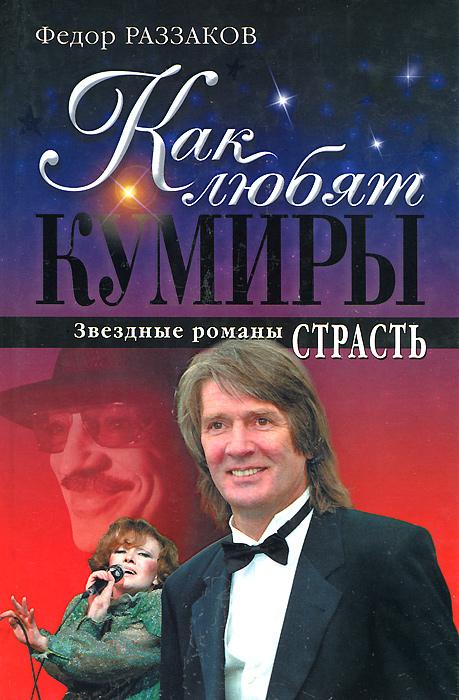 Федор Раззаков Как любят кумиры. Звездные романы. Страсть