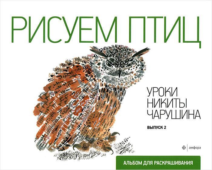 Рисуем птиц. Уроки Никиты Чарушина. Выпуск 2 рисуем зверей уроки никиты чарушина выпуск 2