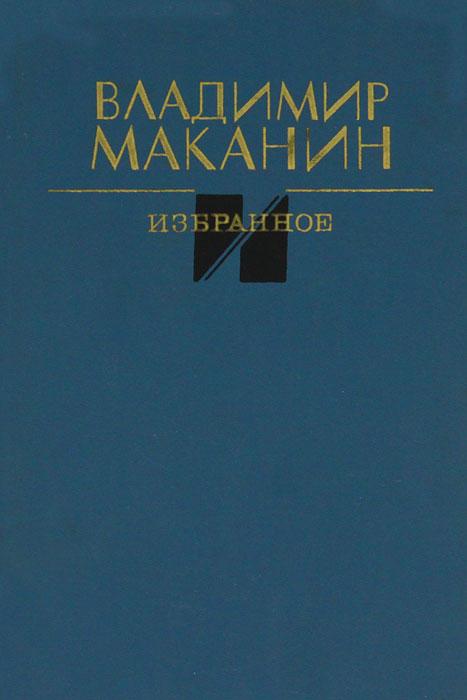 Владимир Маканин Владимир Маканин. Избранное владимир маканин река с быстрым течением сборник
