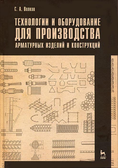 С. А. Волков Технологии и оборудование для производства арматурных изделий и конструкций