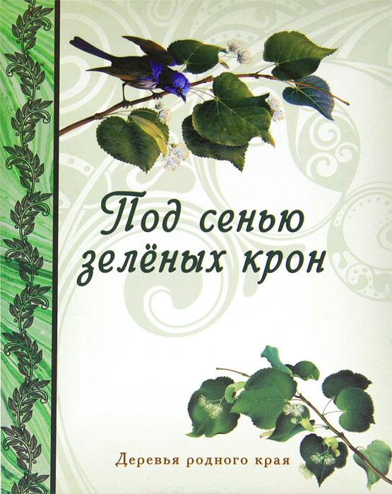 Н. П. Рудакова Под сенью зеленых крон. Деревья родного края